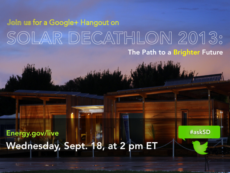 "Photo of a Solar Decathlon house at night. Superimposed is the following text: ""Solar Decathlon 2013: The Path to a Brighter Future. Energy.gov/live. Wednesday, Sept. 18, at p.m. ET. #askSD."""